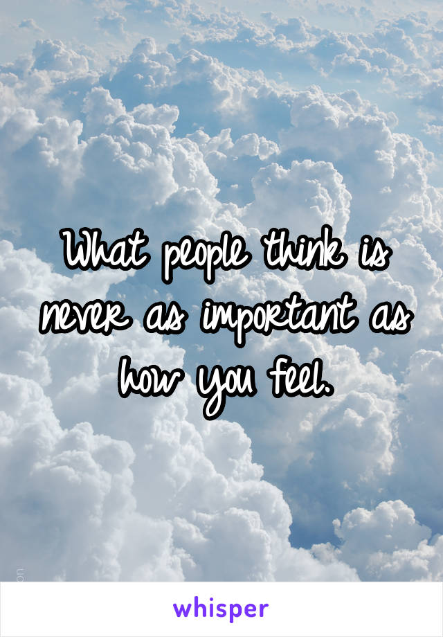 What people think is never as important as how you feel.
