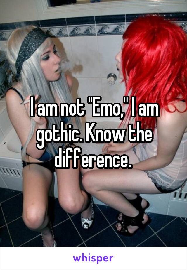 """I am not """"Emo,"""" I am gothic. Know the difference."""