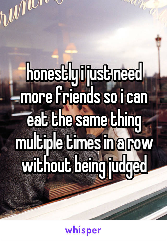 honestly i just need more friends so i can eat the same thing multiple times in a row without being judged