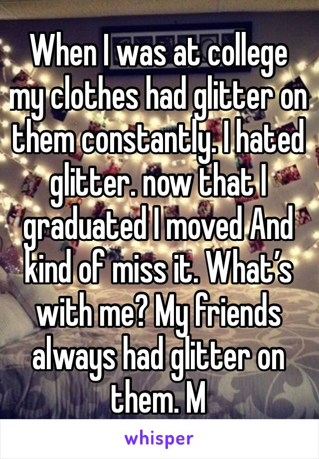 When I was at college my clothes had glitter on them constantly. I hated glitter. now that I graduated I moved And kind of miss it. What's with me? My friends always had glitter on them. M
