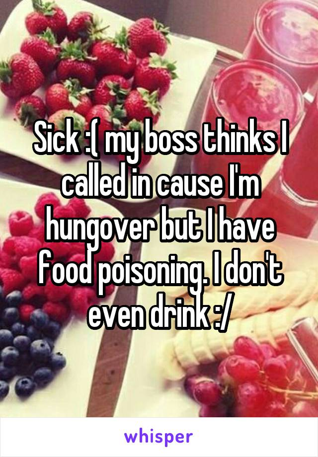 Sick :( my boss thinks I called in cause I'm hungover but I have food poisoning. I don't even drink :/