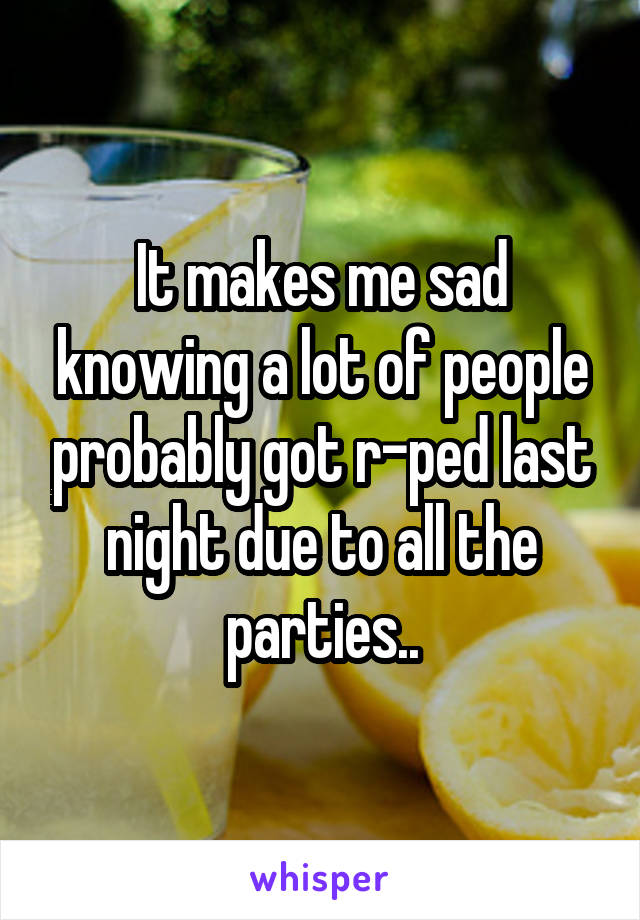 It makes me sad knowing a lot of people probably got r-ped last night due to all the parties..