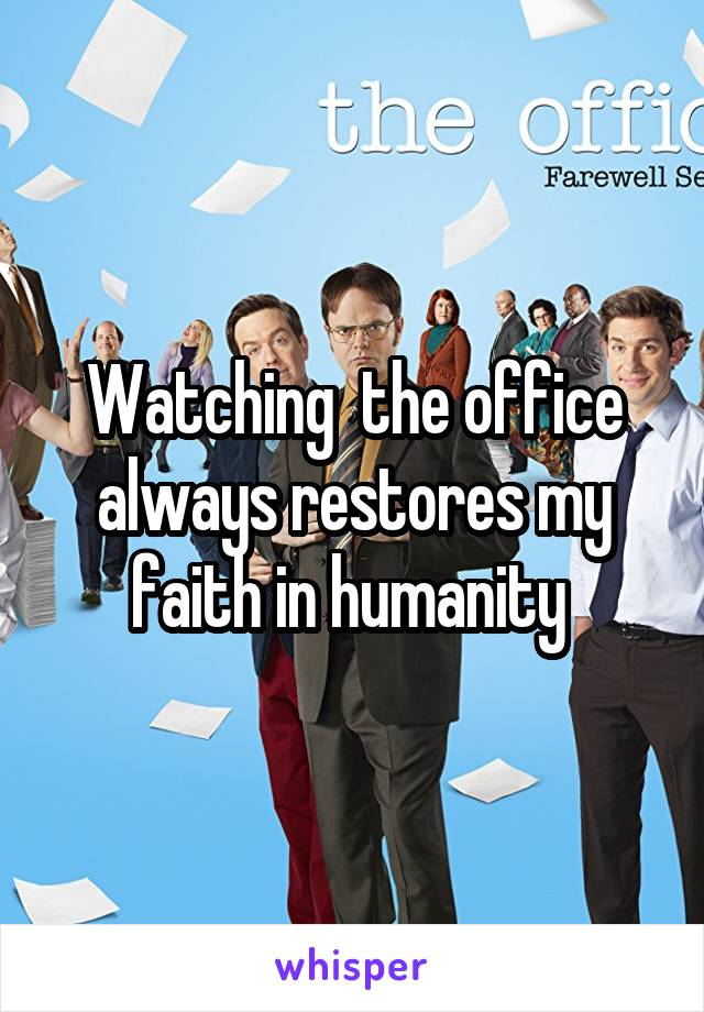 Watching  the office always restores my faith in humanity