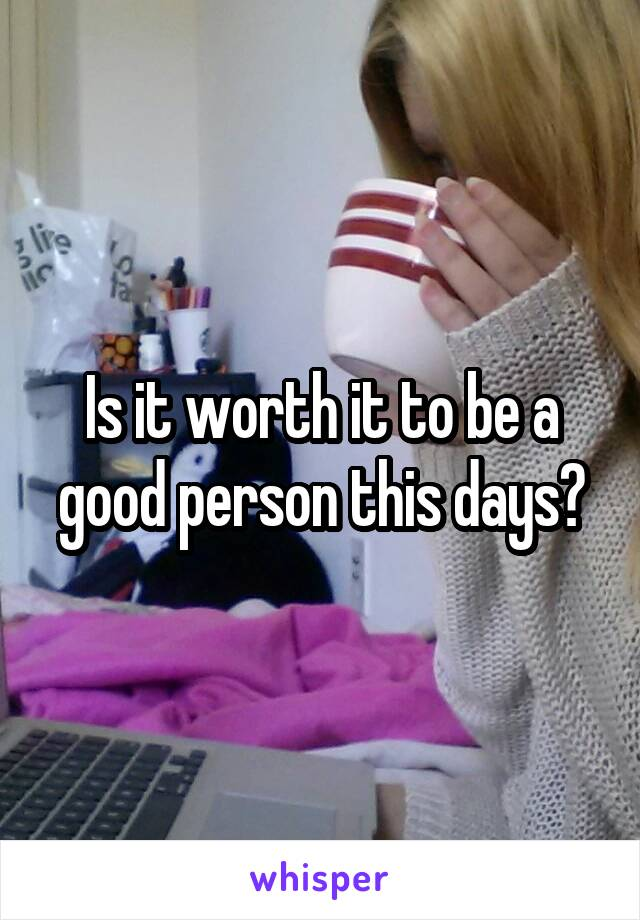 Is it worth it to be a good person this days?