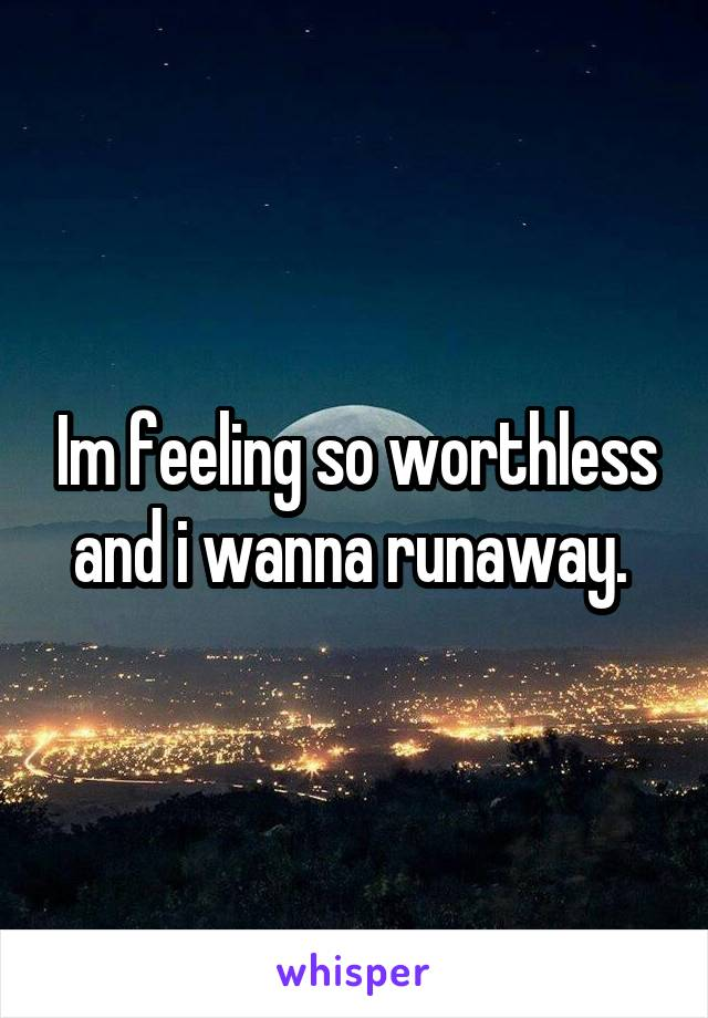 Im feeling so worthless and i wanna runaway.