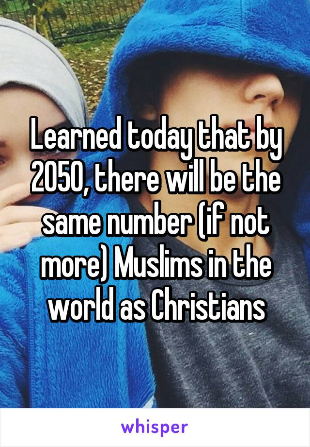 Learned today that by 2050, there will be the same number (if not more) Muslims in the world as Christians