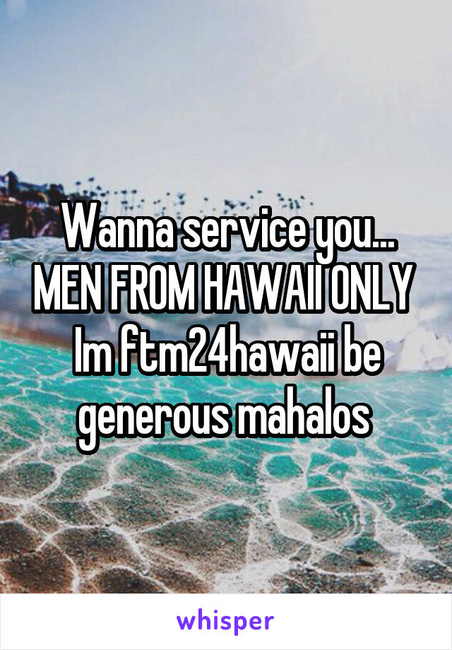Wanna service you... MEN FROM HAWAII ONLY  Im ftm24hawaii be generous mahalos