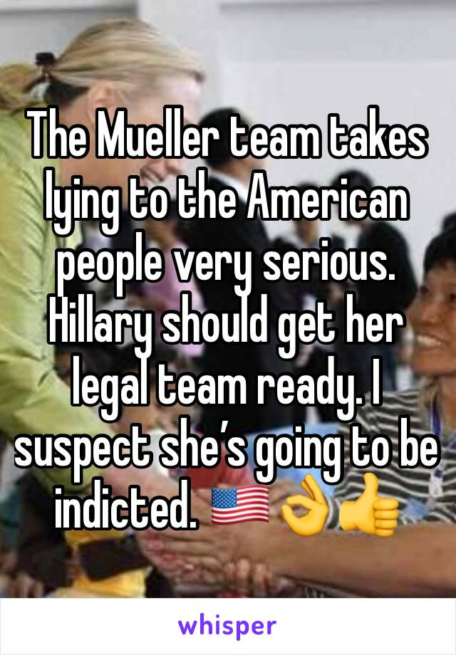 The Mueller team takes lying to the American people very serious. Hillary should get her legal team ready. I suspect she's going to be indicted. 🇺🇸👌👍