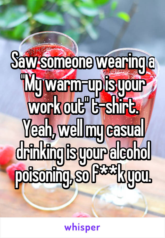 """Saw someone wearing a """"My warm-up is your work out"""" t-shirt. Yeah, well my casual drinking is your alcohol poisoning, so f**k you."""