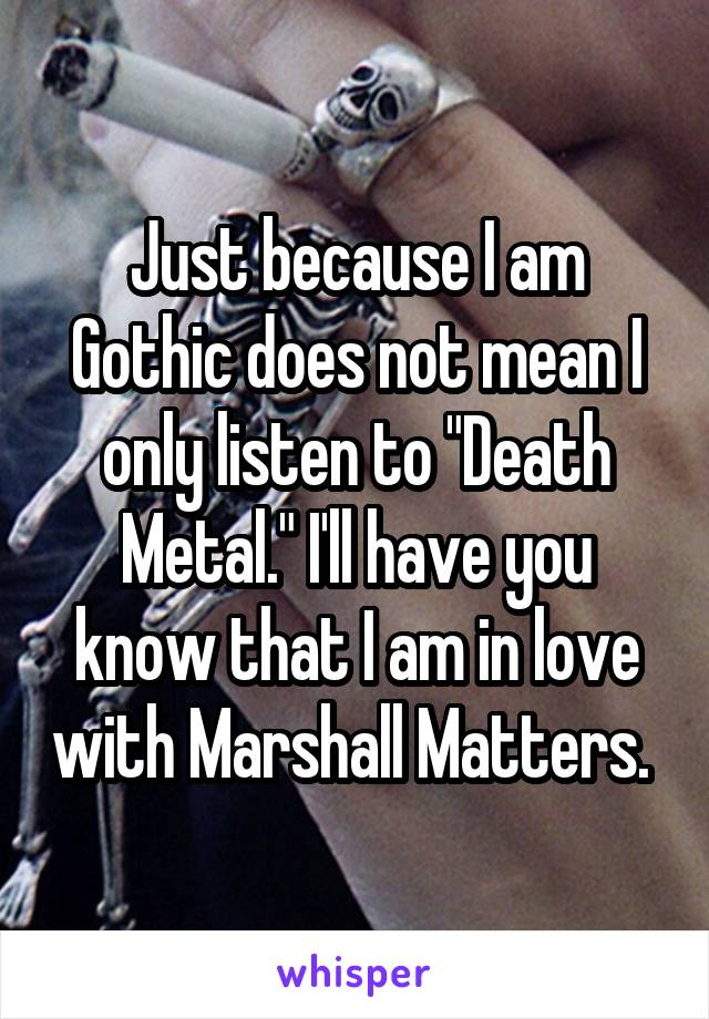 "Just because I am Gothic does not mean I only listen to ""Death Metal."" I'll have you know that I am in love with Marshall Matters."