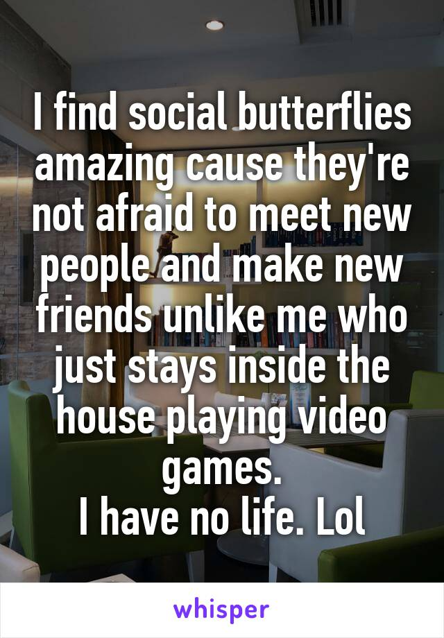 I find social butterflies amazing cause they're not afraid to meet new people and make new friends unlike me who just stays inside the house playing video games. I have no life. Lol