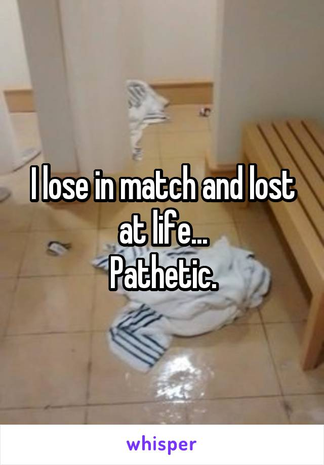 I lose in match and lost at life... Pathetic.