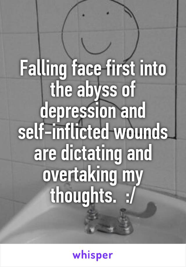 Falling face first into the abyss of depression and self-inflicted wounds are dictating and overtaking my thoughts.  :/