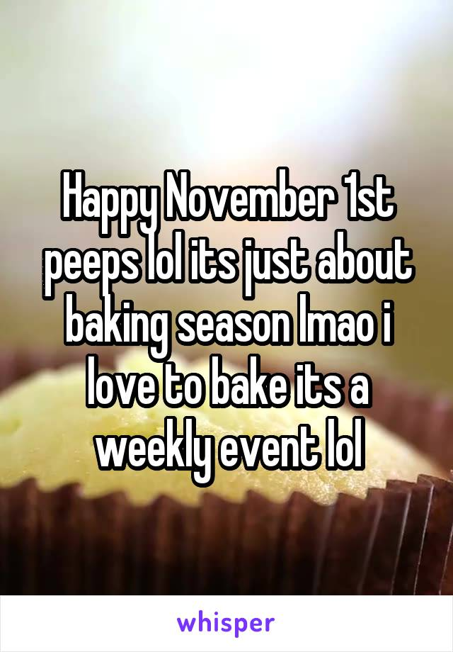 Happy November 1st peeps lol its just about baking season lmao i love to bake its a weekly event lol