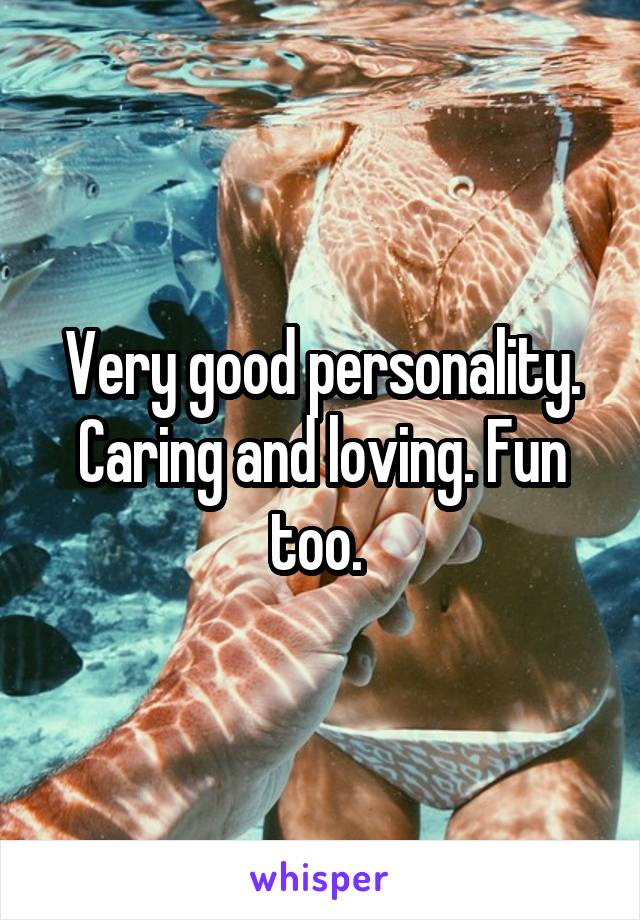 Very good personality. Caring and loving. Fun too.