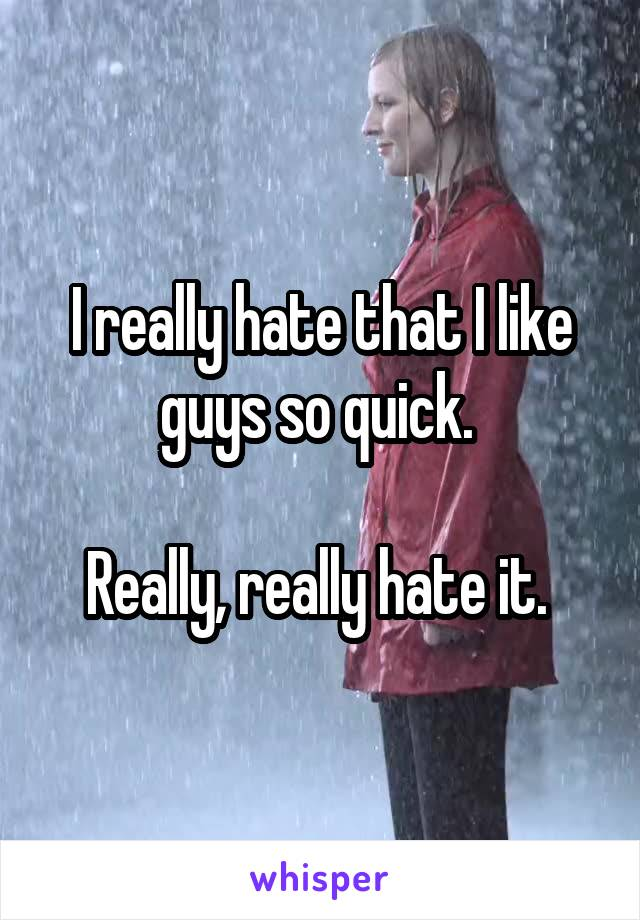I really hate that I like guys so quick.   Really, really hate it.