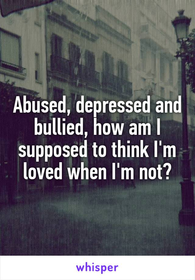 Abused, depressed and bullied, how am I supposed to think I'm loved when I'm not?