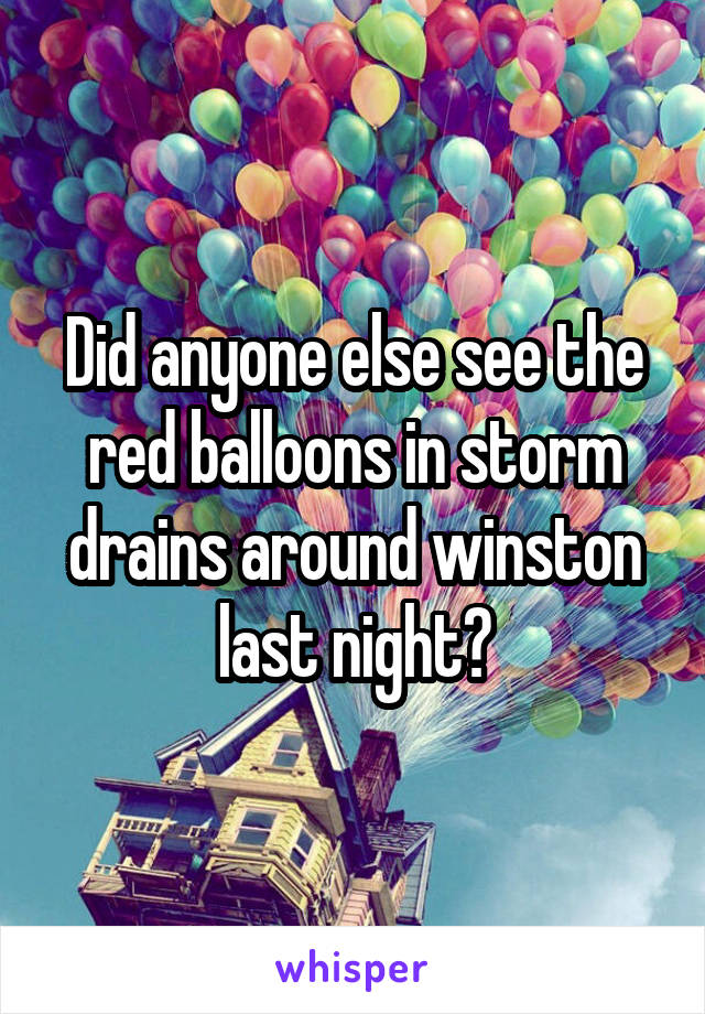 Did anyone else see the red balloons in storm drains around winston last night?