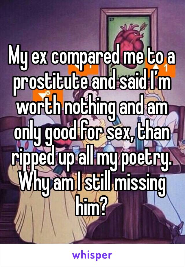 My ex compared me to a prostitute and said I'm worth nothing and am only good for sex, than ripped up all my poetry. Why am I still missing him?