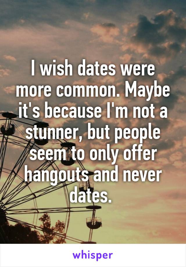 I wish dates were more common. Maybe it's because I'm not a stunner, but people seem to only offer hangouts and never dates.