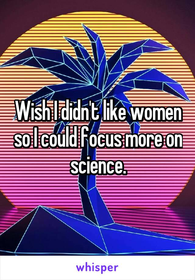 Wish I didn't like women so I could focus more on science.