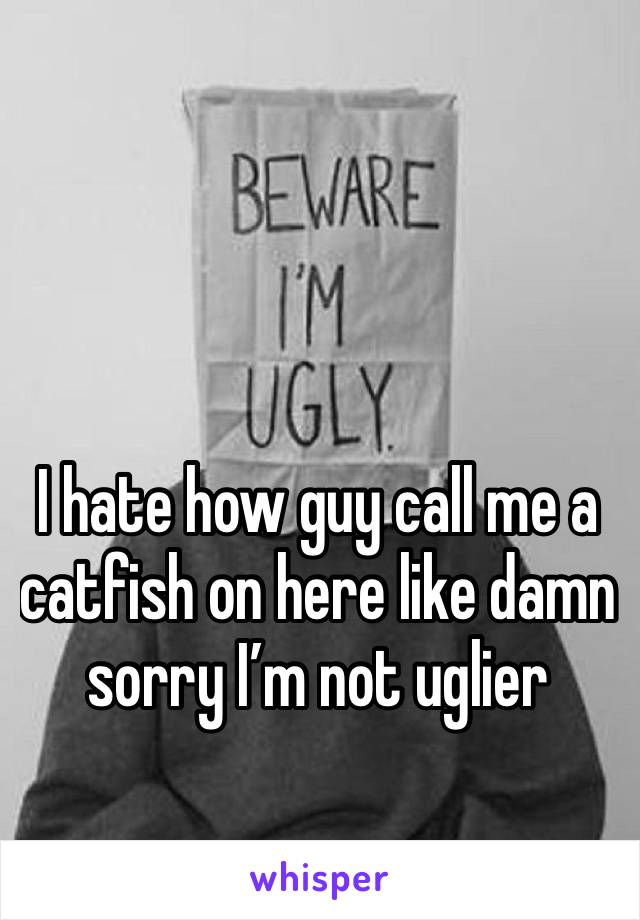 I hate how guy call me a catfish on here like damn sorry I'm not uglier