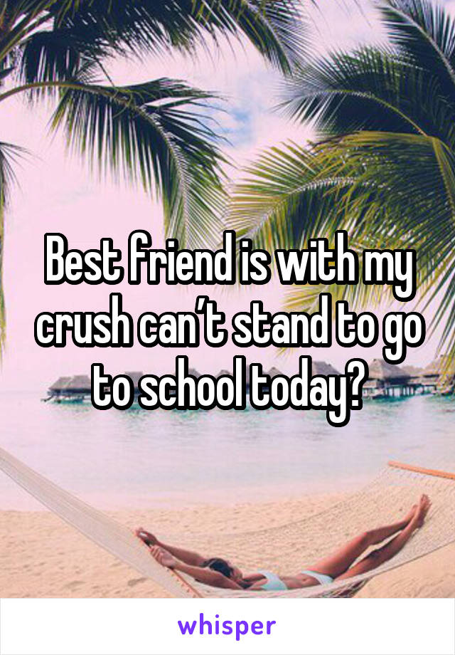 Best friend is with my crush can't stand to go to school today😭