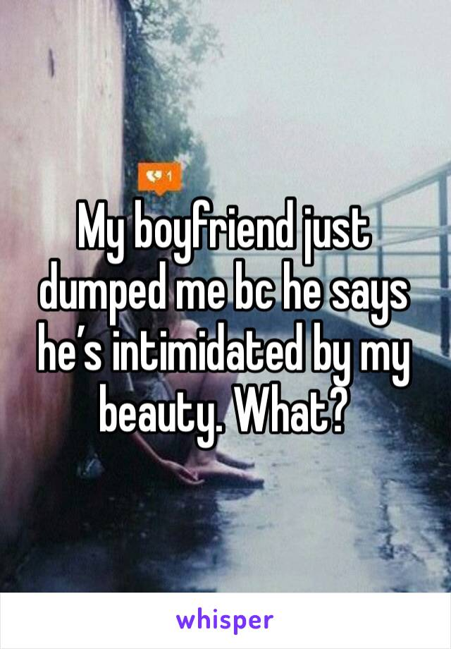 My boyfriend just dumped me bc he says he's intimidated by my beauty. What?