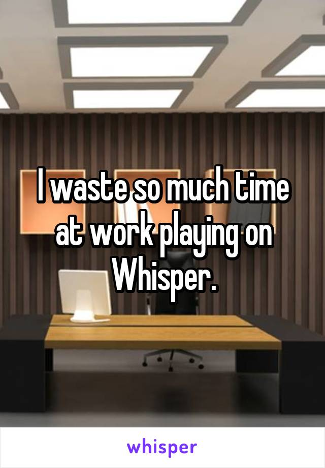 I waste so much time at work playing on Whisper.