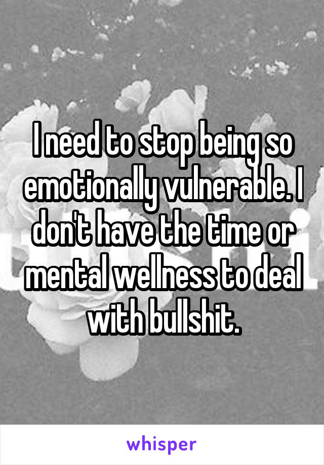I need to stop being so emotionally vulnerable. I don't have the time or mental wellness to deal with bullshit.