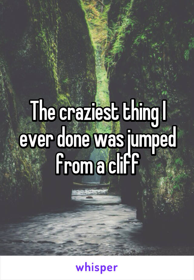 The craziest thing I ever done was jumped from a cliff