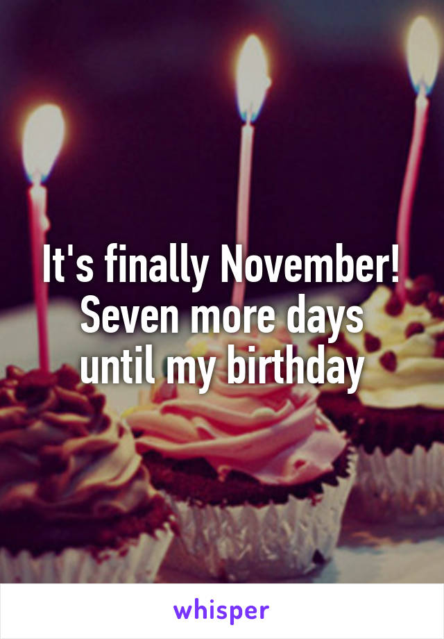 It's finally November! Seven more days until my birthday
