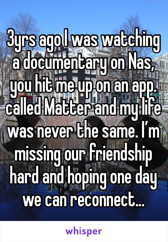 3yrs ago I was watching a documentary on Nas, you hit me up on an app. called Matter and my life was never the same. I'm missing our friendship hard and hoping one day we can reconnect...