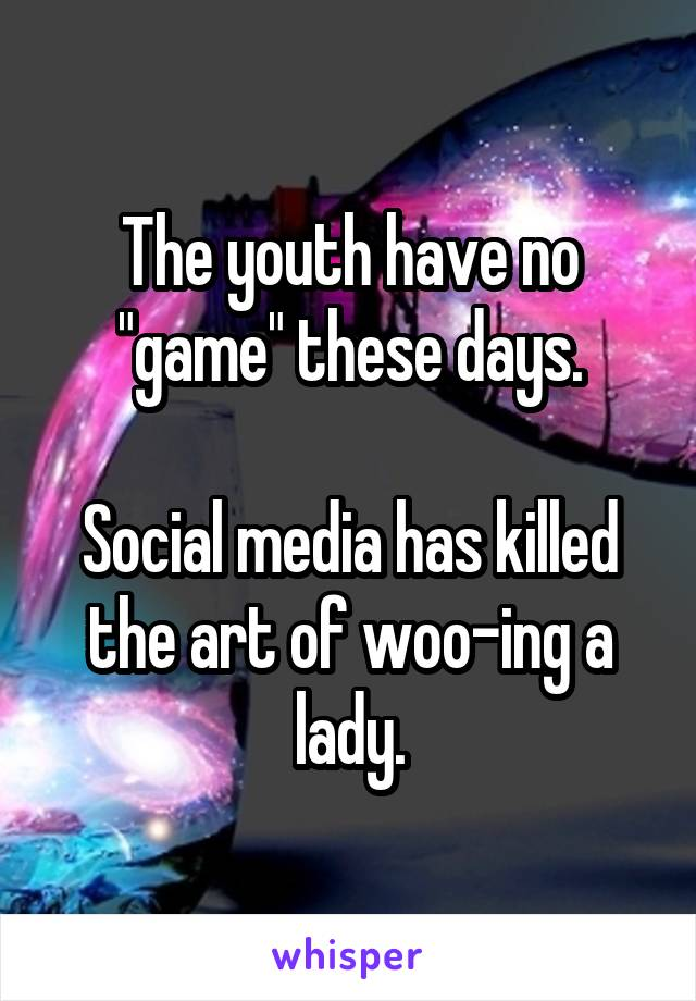 "The youth have no ""game"" these days.  Social media has killed the art of woo-ing a lady."