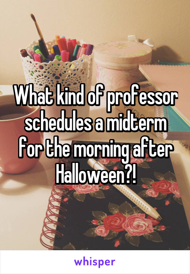 What kind of professor schedules a midterm for the morning after Halloween?!