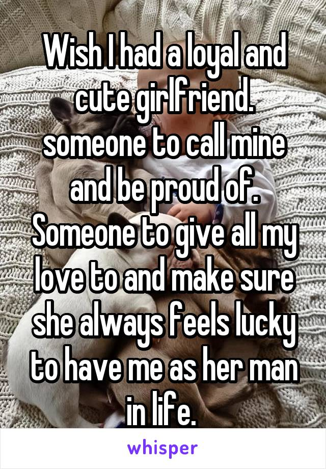 Wish I had a loyal and cute girlfriend. someone to call mine and be proud of. Someone to give all my love to and make sure she always feels lucky to have me as her man in life.