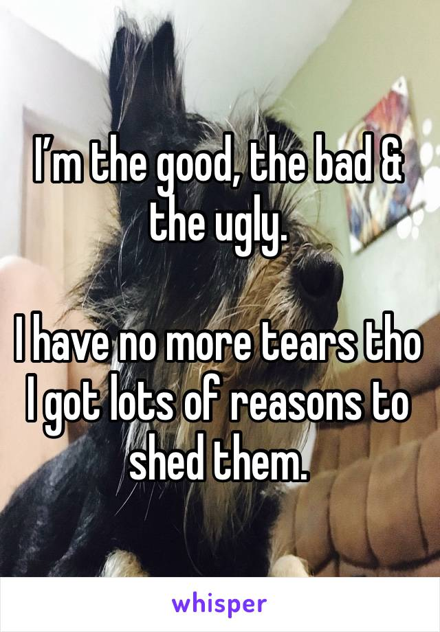 I'm the good, the bad & the ugly.   I have no more tears tho I got lots of reasons to shed them.