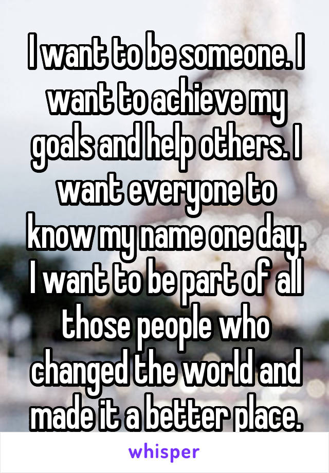 I want to be someone. I want to achieve my goals and help others. I want everyone to know my name one day. I want to be part of all those people who changed the world and made it a better place.