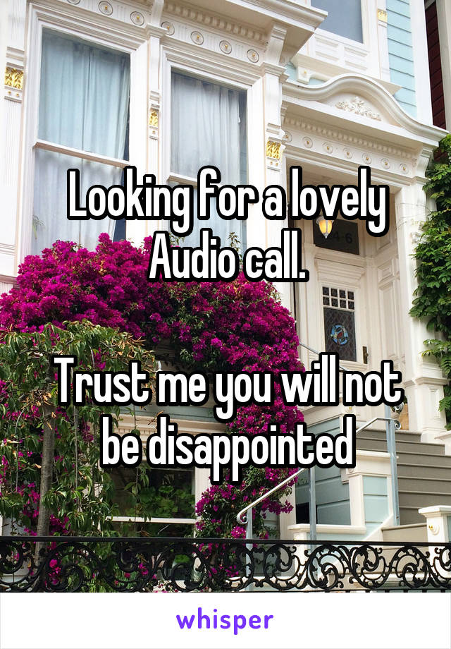 Looking for a lovely Audio call.  Trust me you will not be disappointed