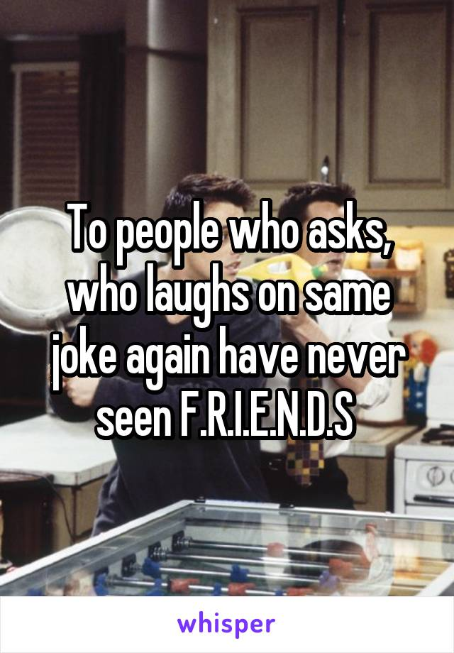 To people who asks, who laughs on same joke again have never seen F.R.I.E.N.D.S
