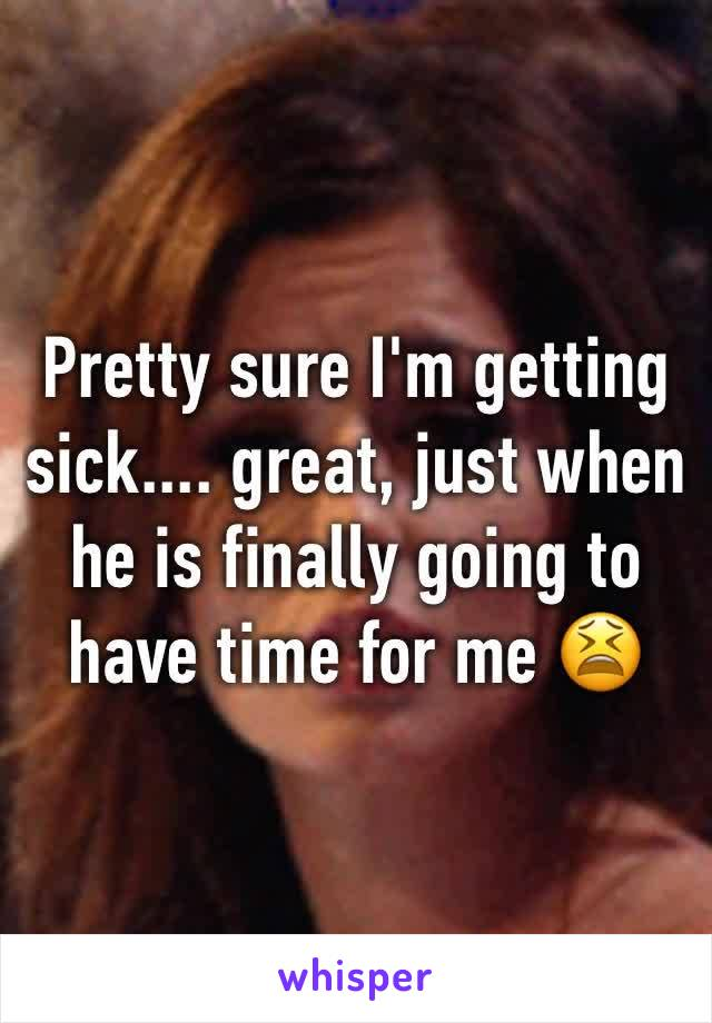 Pretty sure I'm getting sick.... great, just when he is finally going to have time for me 😫