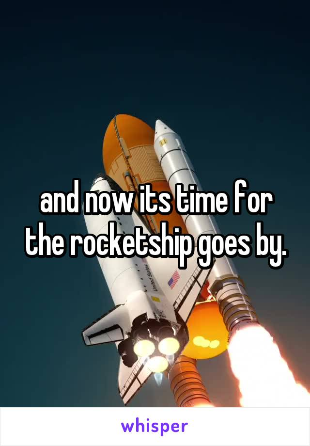 and now its time for the rocketship goes by.