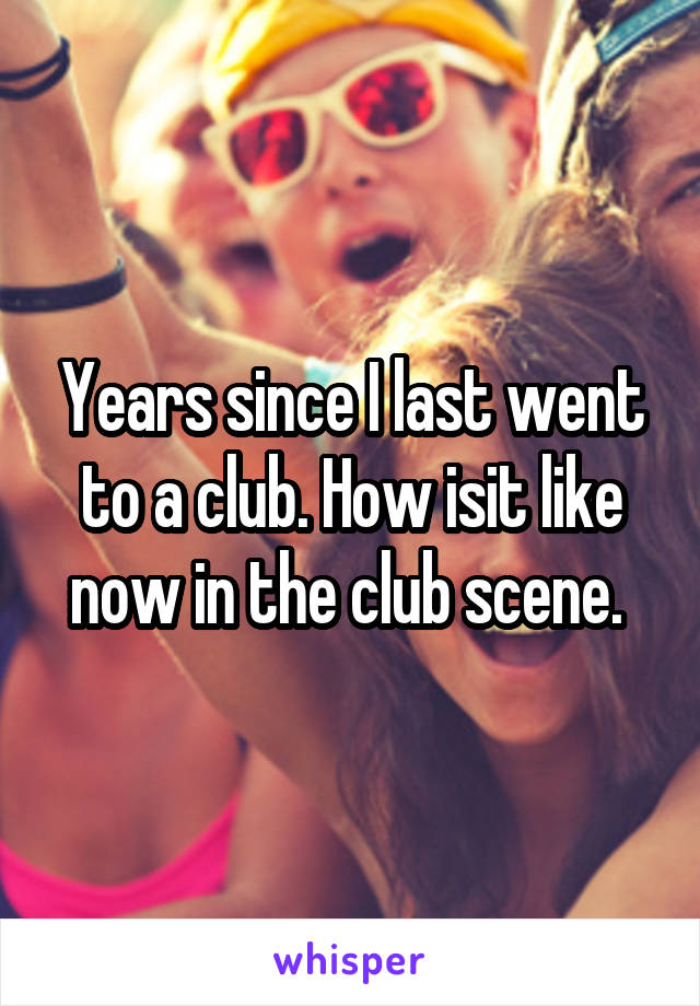 Years since I last went to a club. How isit like now in the club scene.