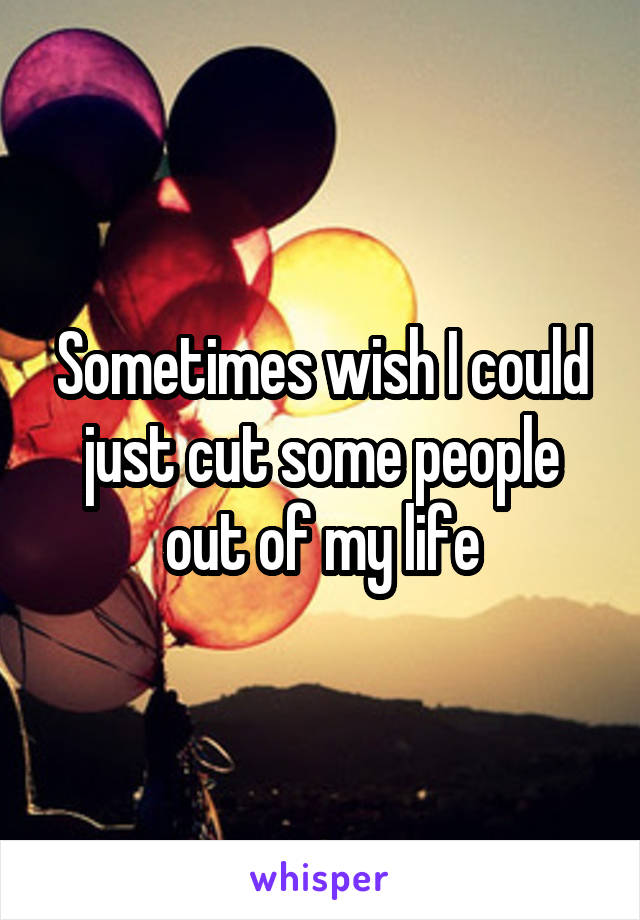 Sometimes wish I could just cut some people out of my life
