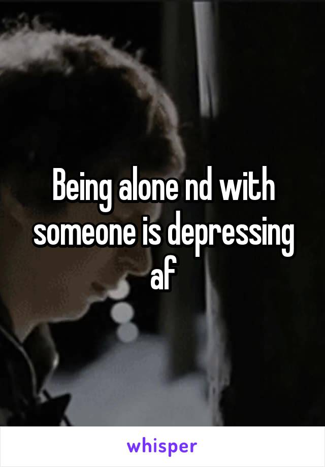 Being alone nd with someone is depressing af