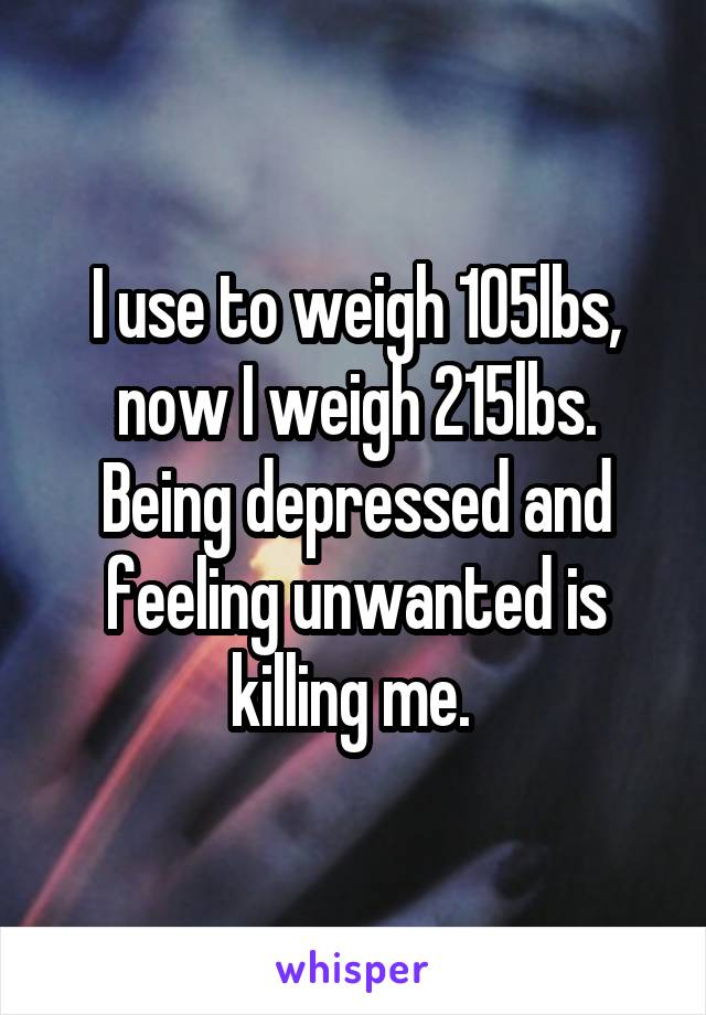 I use to weigh 105lbs, now I weigh 215lbs. Being depressed and feeling unwanted is killing me.