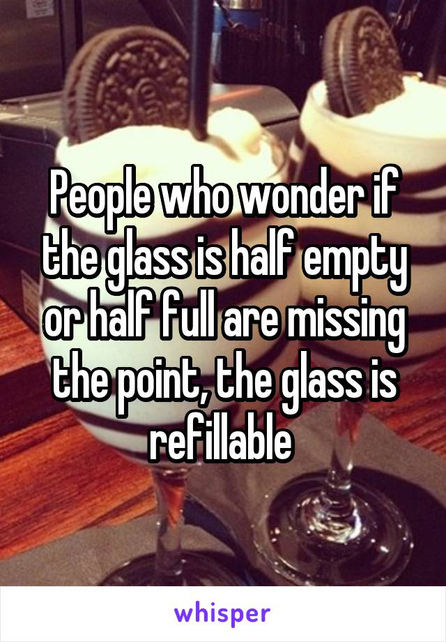 People who wonder if the glass is half empty or half full are missing the point, the glass is refillable