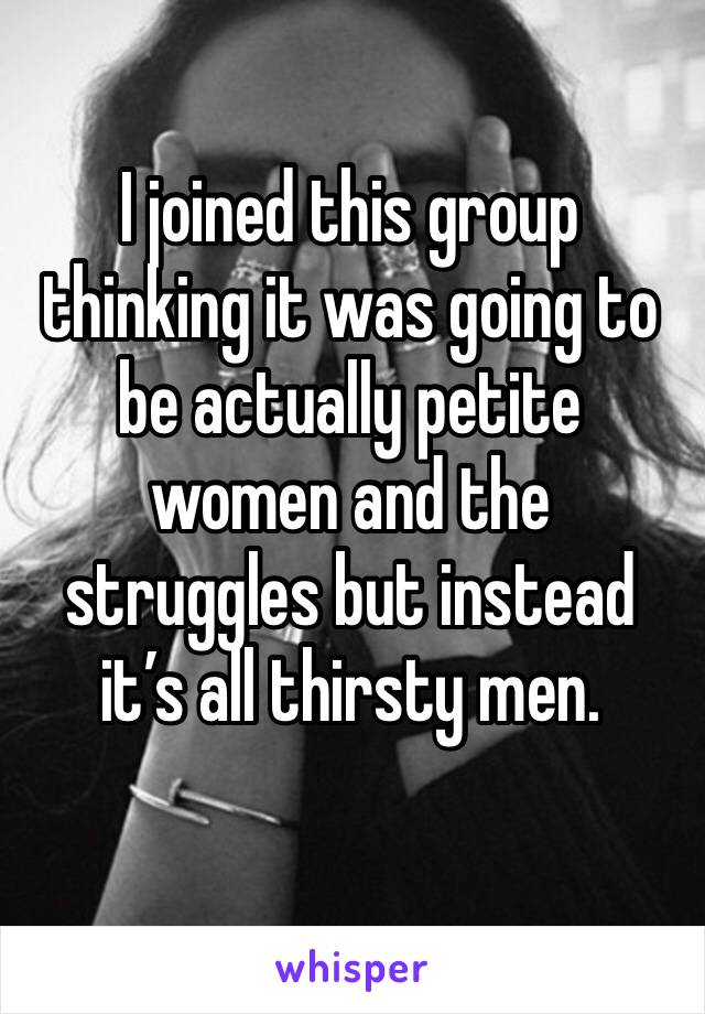 I joined this group thinking it was going to be actually petite women and the struggles but instead it's all thirsty men.