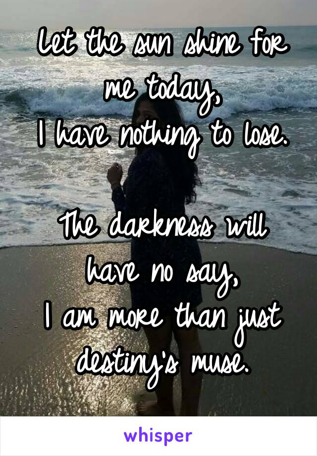 Let the sun shine for me today, I have nothing to lose.  The darkness will have no say, I am more than just destiny's muse.