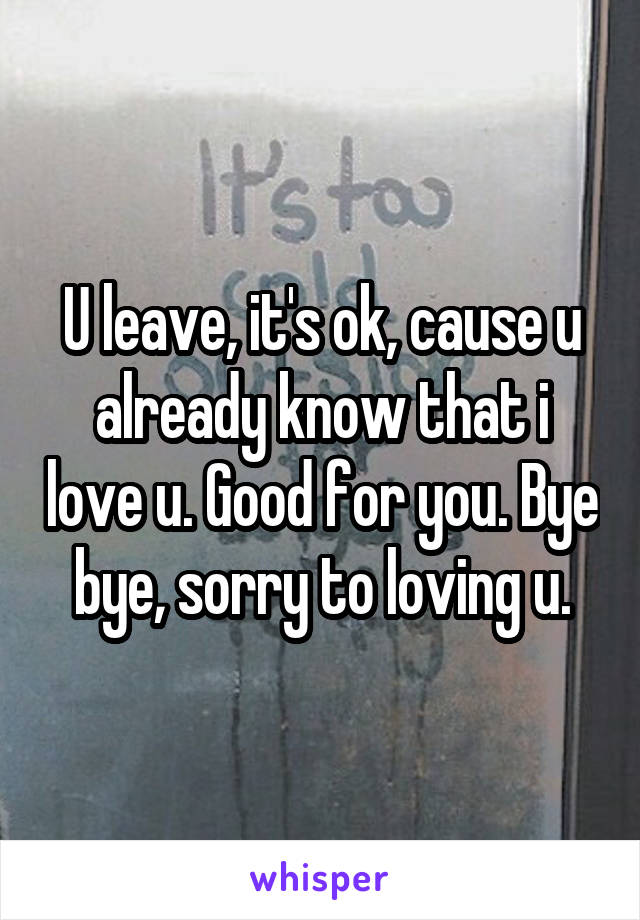 U leave, it's ok, cause u already know that i love u. Good for you. Bye bye, sorry to loving u.